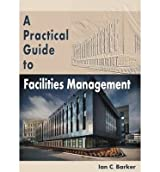 [ PRACTICAL GUIDE TO FACILITIES MANAGEMENT ] by Barker, Ian C. ( Author ) [ May- 01-2013 ] [ Paperback ]