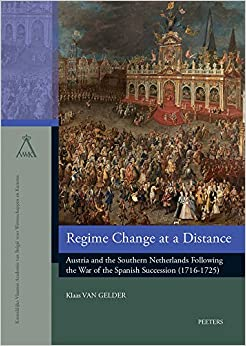 Regime Change at a Distance: Austria and the Southern Netherlands Following the War of the Spanish Succession (1716-1725) (Verhandelingen van de ... van Belgie voor Wetenschappen en Kunsten)