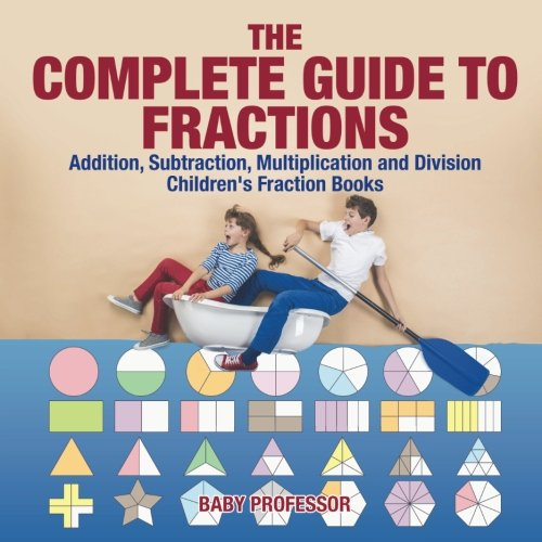 The Complete Guide to Fractions : Addition, Subtraction, Multiplication and Division   Children's Fraction Books