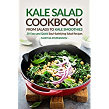Kale Salad Cookbook - From Salads to Kale Smoothies: 30 Easy and Quick Soul-Satisfying Salad Recipes