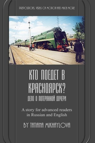 Who will go to Krasnoyarsk?: Russian reader for intermediate and advanced learners. Practicing Russian prepositions and motion verbs.