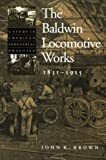 The Baldwin Locomotive Works, 1831-1915 : A Study in American Industrial Practice, Brown, John K., 0801868122
