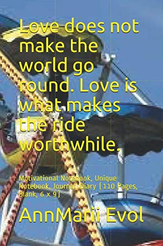 Love does not make the world go round. Love is what makes the ride worthwhile.: Motivational Notebook, Unique Notebook,  Journal, Diary (110 Pages, Blank, 6 x 9)