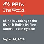 China Is Looking to the US as It Builds Its First National Park System | Carolyn Beeler