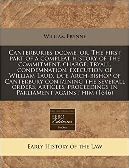 Canterburies doome, or, The first part of a compleat history of the commitment, charge, tryall, condemnation, execution of William Laud, late ... proceedings in Parliament against him (1646)