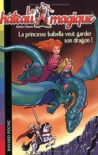 Le château magique, Tome 2 : La princesse Isabella veut garder son dragon ! par Linda Chapman