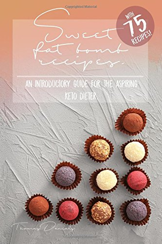 Sweet Fat - Sweet Fat Bomb Recipes: Keto Cookbook With Lots Of Recipes For Fat Bombs, Make Ketosis Easy, Add And Adapt These Recipes To Your Ketogenic Diet, Great For Beginners, Use Fat For Fuel With This Book!