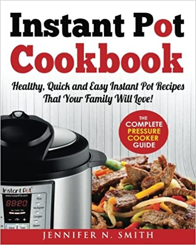 Instant Pot Cookbook: Healthy, Quick and Easy Instant Pot Recipes That Your Family Will Love! The Complete Pressure Cooker Guide