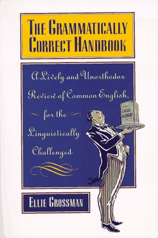 The Grammatically Correct Handbook: A Lively and Unorthodox Review Of Common English for the Linguistically Challenged