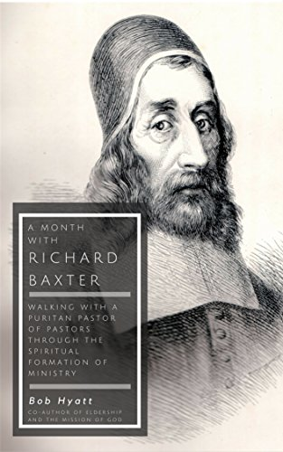 A Month with Richard Baxter: Walking with a Puritan Pastor of Pastors Through the Spiritual Formation of Ministry by [Hyatt, Bob]
