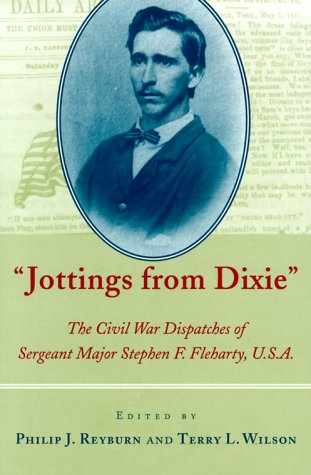 Jottings from Dixie: The Civil War Dispatches of Sergeant Major Stephen F. Fleharty, U.S.A.