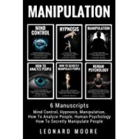 Manipulation: 6 Manuscripts - Mind Control, Hypnosis, Manipulation, How To Analyze People, How To Secretly Manipulate People, Human Psychology