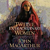 Twelve Extraordinary Women: How God Shaped Women of