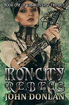 Iron City Rebels (Iron City Trilogy Book 1) by [Donlan, John]