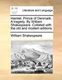 Hamlet, Prince of Denmark a Tragedy by William Shakespeare Collated with the Old and Modern Editions, William Shakespeare, 1170405053