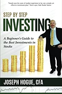 Step by Step Investing: A Beginner's Guide to the Best Investments in Stocks (Volume 1)