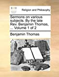 Sermons on Various Subjects by the Late Rev Benjamin Thomas, Benjamin Thomas, 1170379451