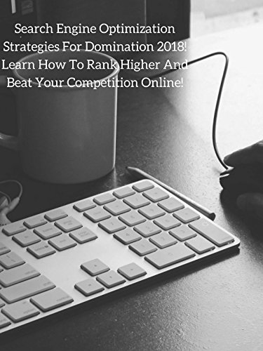 Search Engine Optimization Strategies For Dominating 2018! Learn How To Rank Higher And Beat Your Competition Online!
