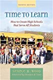 Time to Learn : How to Create High Schools That Serve All Students, Wood, George H. and Wood, George, 0325008086