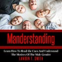 Manderstanding: Learn How to Read the Cues and Understand the Motives of the Male Gender Audiobook by Landon T. Smith Narrated by Jim D Johnston