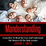 Manderstanding: Learn How to Read the Cues and Understand the Motives of the Male Gender | Landon T. Smith