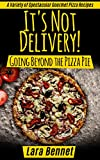 It's Not Delivery! Going Beyond the Pizza Pie:  A Variety of Spectacular Gourmet Pizza Recipes (Most Delicious Recipes)