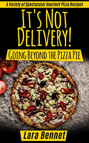 It's Not Delivery! Going Beyond the Pizza Pie:  A Variety of Spectacular Gourmet Pizza Recipes (Most Delicious Recipes) by Lara Bennet