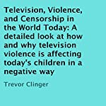 Television, Violence, and Censorship in the World Today: A Detailed Look at How and Why Television Violence Is Affecting Today's Children in a Negative Way | Trevor Clinger