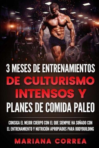 3 MESES DE ENTRENAMIENTOS DE CULTURISMO INTENSOS y PLANES DE COMIDA PALEO: CONSIGA EL MEJOR CUERPO CON EL QUE SIEMPRE HA SONADO CON EL ENTRENAMIENTO y ... PARA BODYBUILDING (Spanish Edition) [Mariana Correa] (Tapa Blanda)
