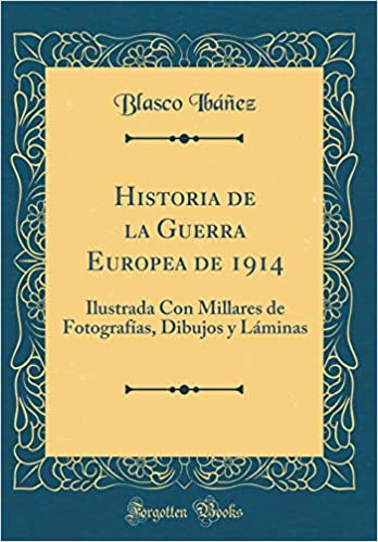 Historia de la Guerra Europea de 1914: Ilustrada Con Millares de Fotografías, Dibujos y Láminas Classic Reprint: Amazon.es: Ibáñez, Blasco: Libros