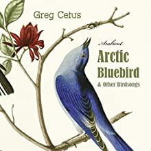 Arctic Bluebird and Other Birdsongs: Ambient Soundscape for Meditation Performance by Greg Cetus Narrated by Bluebird Arctic