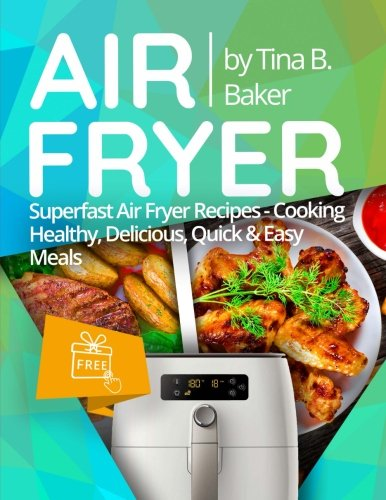 Air Fryer Cookbook: Superfast Air Fryer Recipes - Cooking Healthy, Delicious, Quick & Easy Meals (Plus Photos, Nutrition Facts) by CreateSpace Independent Publishing Platform