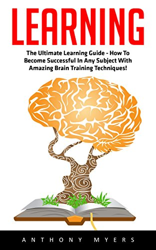 Learning: The Ultimate Learning Guide - How To Become Successful In Any Subject With Amazing Brain Training Techniques! (Accelerated Learning, Brain Training, Memory Techniques)