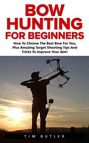 Bow Hunting For Beginners: How To Choose The Best Bow For You, Plus Amazing Target Shooting Tips And Tricks To Improve Your Aim! (Crossbow Hunting, Deer Hunting, Bow Hunter) by [Butler, Tim]