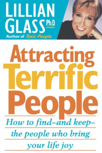Attracting Terrific People: How To Find - And Keep - The People Who Bring Your Life - To Glasses Find How Your