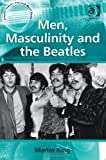 Men Masculinity and the Beatles, King, Martin, 1409422437