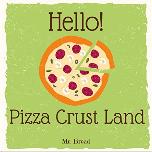 Hello! Pizza Crust Land: Discover 500 Delicious Pizza Crust Recipes Today (Pizza Dough Cookbook, Pizza Dough Book, Pizza Crust Cookbook, How to Make Pizza Dough, Pizza Dough Book) by Mr. Bread