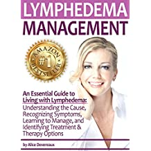Lymphedema Management: An Essential Guide to Living with Lymphedema - Understanding the Cause, Recognizing Symptoms, Learning to Manage, and Identifying Treatment & Therapy Options