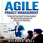 Agile Project Management: A Step-by-Step Guide to Understanding the Agile Project Management Lifecycle for Beginners | Richard Wall