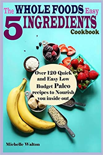 The Whole Foods Easy 5 Ingredients Cookbook: Over 120 Quick ...