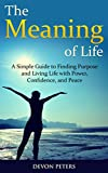 Search : The Meaning of Life: A Simple Guide to Finding Purpose and Living Life with Power, Confidence, and Peace (Life, Happiness, Purpose, Peace, Power)