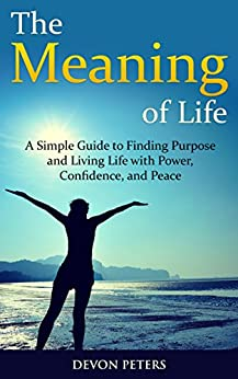 The Meaning of Life: A Simple Guide to Finding Purpose and Living Life with Power, Confidence, and Peace (Life, Happiness, Purpose, Peace, Power) by [Peters, Devon]