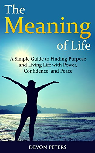 The Meaning of Life: A Simple Guide to Finding Purpose and Living Life with Power, Confidence, and Peace (Life, Happiness, Purpose, Peace, Power)