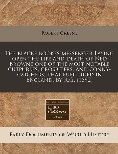 The blacke bookes messenger Laying open the life and death of Ned Browne one of the most notable cutpurses, crosbiters, and conny-catchers, that euer liued in England. By R.G. (1592)