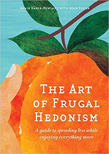 The Art Of Frugal Hedonism: A Guide To Spending Less While Enjoying Everything More by Annie Raser Rowland