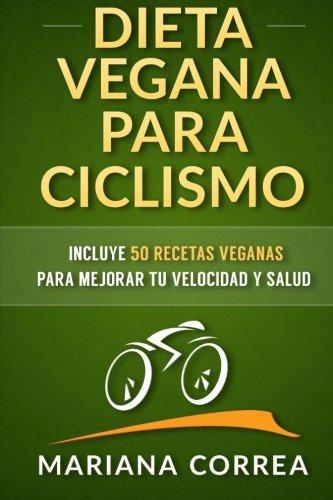 DIETA VEGANA para CICLISMO: Incluye 50 Recetas Veganas para mejorar tu velocidad y salud (Spanish Edition) [Mariana Correa] (Tapa Blanda)