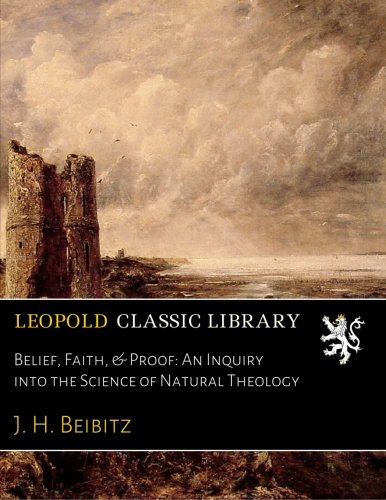 Download Belief, Faith, & Proof: An Inquiry into the Science of Natural Theology ebook