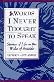 Words I Never Thought to Speak : Stories of Life in the Wake of Suicide, Alexander, Victoria G., 066920904X