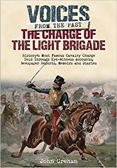 Book The Charge of the Light Brigade: History's Most Famous Cavalry Charge Told Through Eye Witness Accounts, Newspaper Reports, Memoirs and Diaries (Voices from the Past)