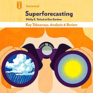 Superforecasting: The Art and Science of Prediction by Philip E. Tetlock and Dan Gardner | Key Takeaways, Analysis & Review Audiobook